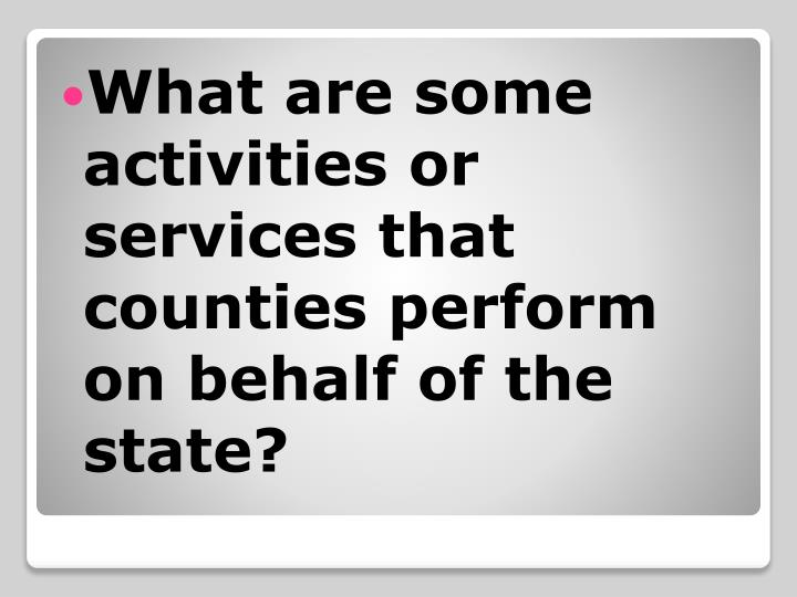 What are some activities or services that counties perform on behalf of the state?