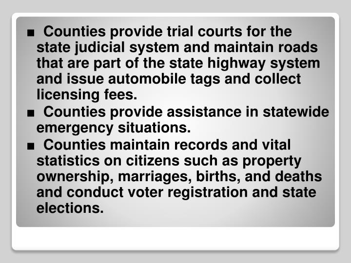 ■  Counties provide trial courts for the state judicial system and maintain roads that are part of the state highway system and issue automobile tags and collect licensing fees.