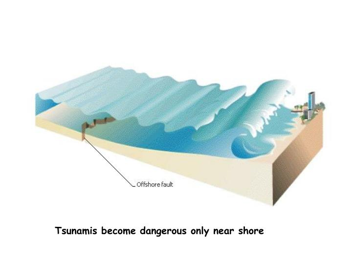 Tsunamis become dangerous only near shore