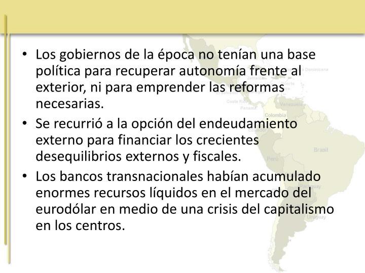 Los gobiernos de la época no tenían una base política para recuperar autonomía frente al exterior, ni para emprender las reformas necesarias.