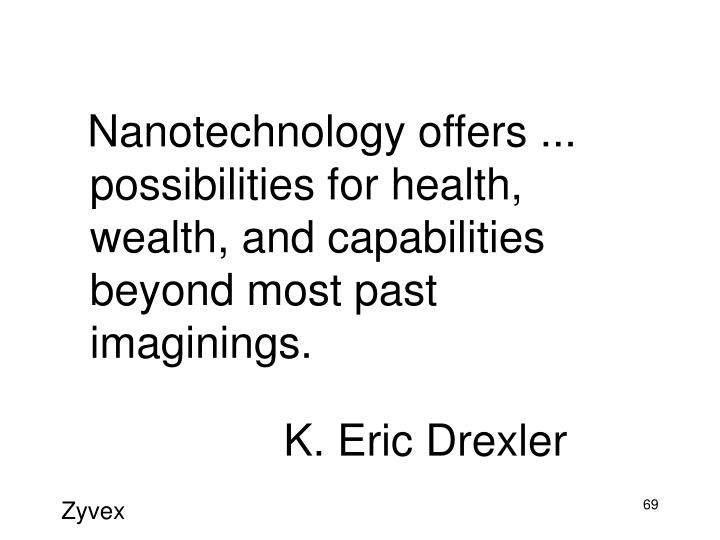 Nanotechnology offers ... possibilities for health, wealth, and capabilities beyond most past imaginings.