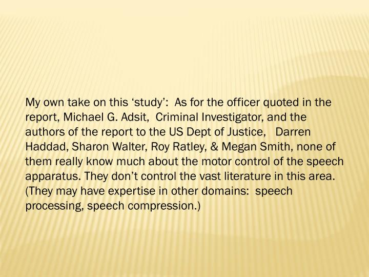 My own take on this 'study':  As for the officer quoted in the report, Michael G. Adsit,  Criminal Investigator, and the authors of the report to the US Dept of Justice,   Darren Haddad, Sharon Walter, Roy Ratley, & Megan Smith, none of them really know much about the motor control of the speech apparatus. They don't control the vast literature in this area.  (They may have expertise in other domains:  speech processing, speech compression.)