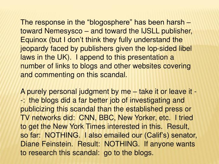 "The response in the ""blogosphere"" has been harsh – toward Nemesysco – and toward the IJSLL publisher, Equinox (but I don't think they fully understand the jeopardy faced by publishers given the lop-sided libel laws in the UK).  I append to this presentation a number of links to blogs and other websites covering and commenting on this scandal."