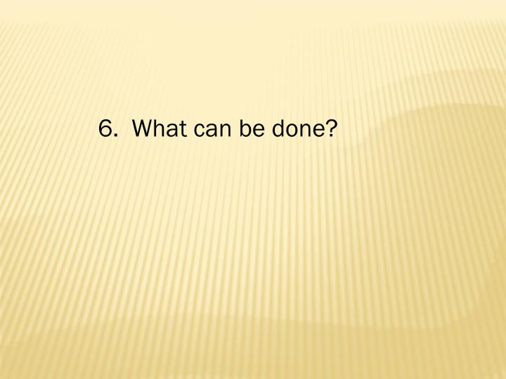 6.  What can be done?