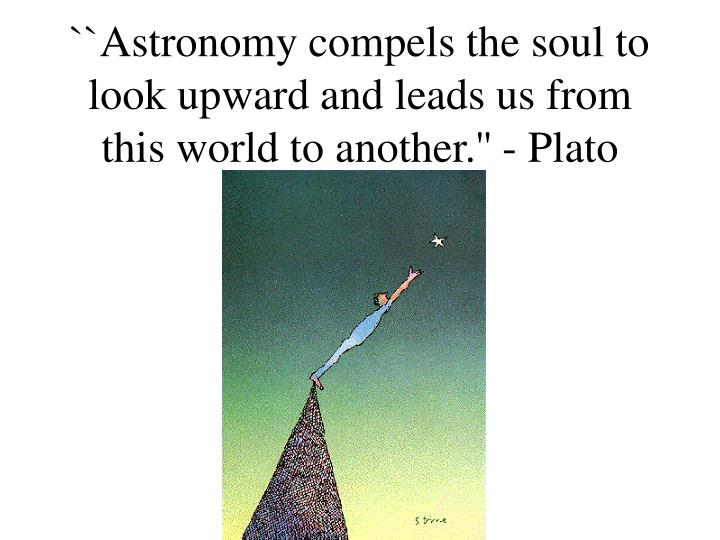 ``Astronomy compels the soul to look upward and leads us from this world to another.'' - Plato