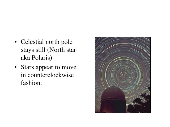 Celestial north pole stays still (North star aka Polaris)