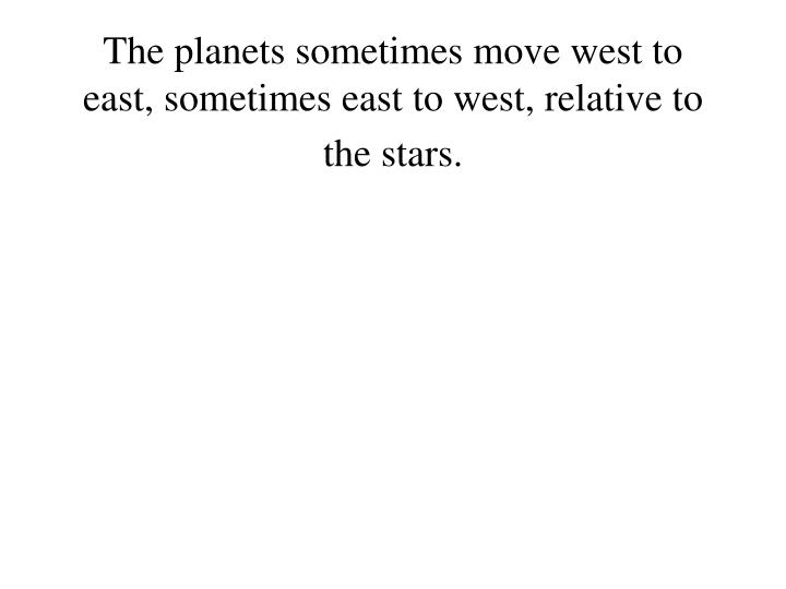 The planets sometimes move west to east, sometimes east to west, relative to the stars.