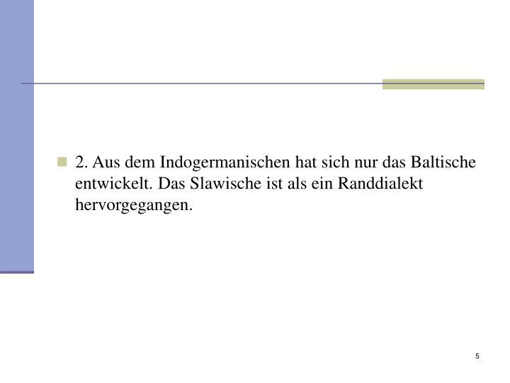 2. Aus dem Indogermanischen hat sich nur das Baltische entwickelt. Das Slawische ist als ein Randdialekt hervorgegangen.