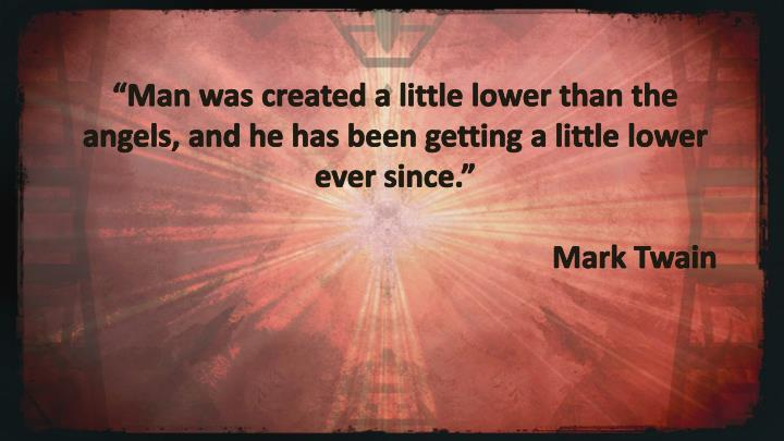 """Man was created a little lower than the angels, and he has been getting a little lower ever since."""
