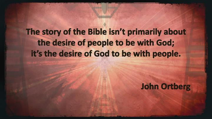 The story of the Bible isn't primarily about the desire of people to be with God;