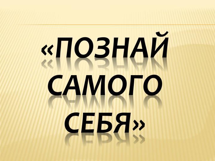 «ПОЗНАЙ САМОГО СЕБЯ»