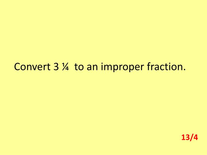 Convert 3 ¼  to an improper fraction.