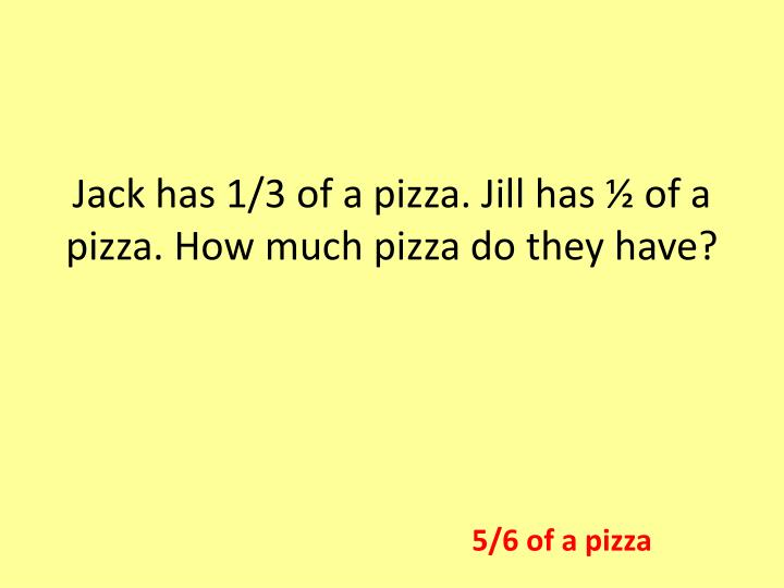 Jack has 1/3 of a pizza. Jill has ½ of a pizza. How much pizza do they have?