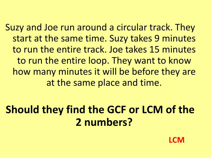 Suzy and Joe run around a circular track. They start at the same time. Suzy takes 9 minutes to run the entire track. Joe takes 15 minutes to run the entire loop. They want to know how many minutes it will be before they are at the same place and time.
