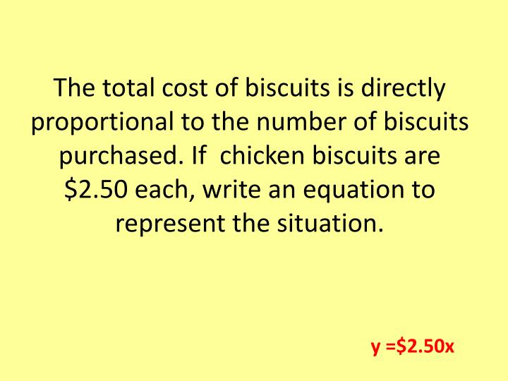 The total cost of biscuits is directly proportional to the number of biscuits purchased. If  chicken biscuits are $2.50 each, write an equation to represent the situation.