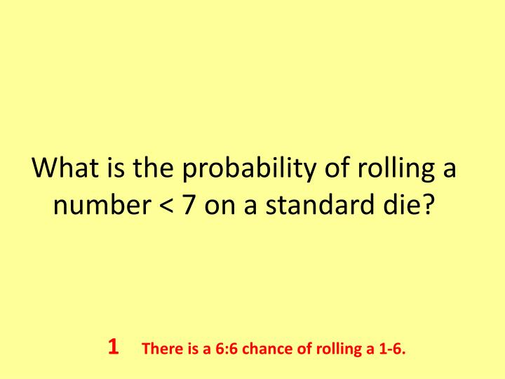 What is the probability of rolling a number < 7 on a standard die?