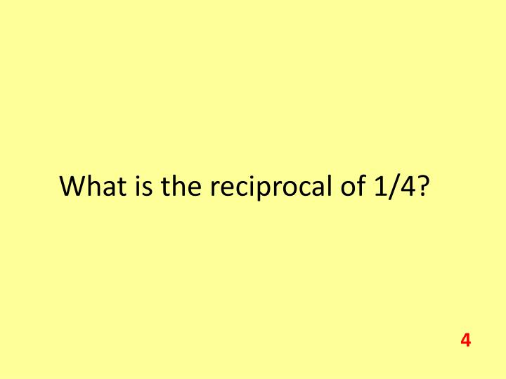 What is the reciprocal of 1/4?