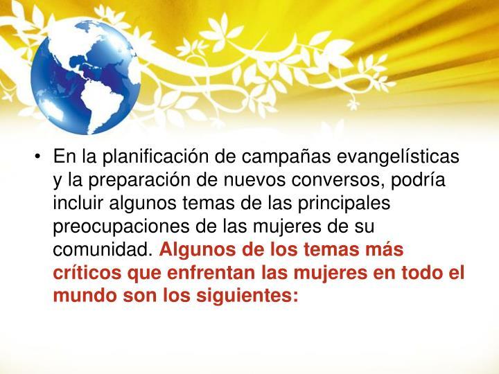 En la planificación de campañas evangelísticas y la preparación de nuevos conversos, podría incluir algunos temas de las principales preocupaciones de las mujeres de su comunidad.