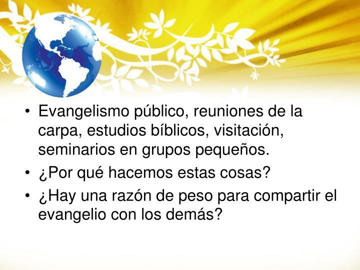 Evangelismo público, reuniones de la carpa, estudios bíblicos, visitación, seminarios en grupos pequeños.