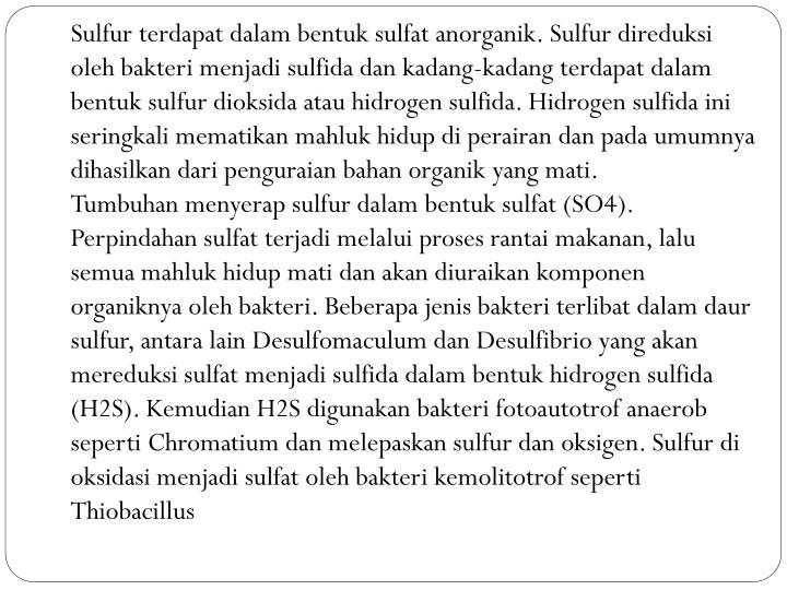 Sulfur terdapat dalam bentuk sulfat anorganik. Sulfur direduksi oleh bakteri menjadi sulfida dan kadang-kadang terdapat dalam bentuk sulfur dioksida atau hidrogen sulfida. Hidrogen sulfida ini seringkali mematikan mahluk hidup di perairan dan pada umumnya dihasilkan dari penguraian bahan organik yang mati.