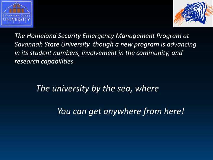 The Homeland Security Emergency Management Program at Savannah State University  though a new program is advancing in its student numbers, involvement in the community, and research capabilities.