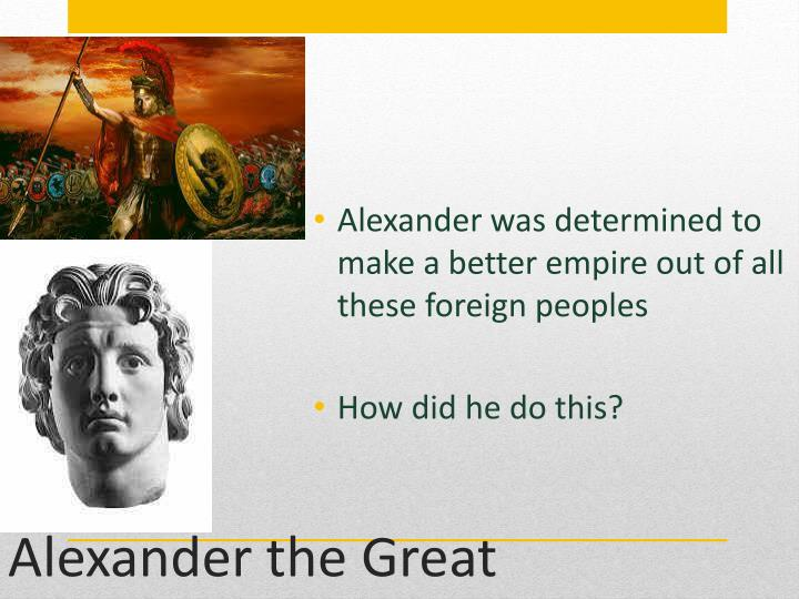 Alexander was determined to make a better empire out of all these foreign peoples