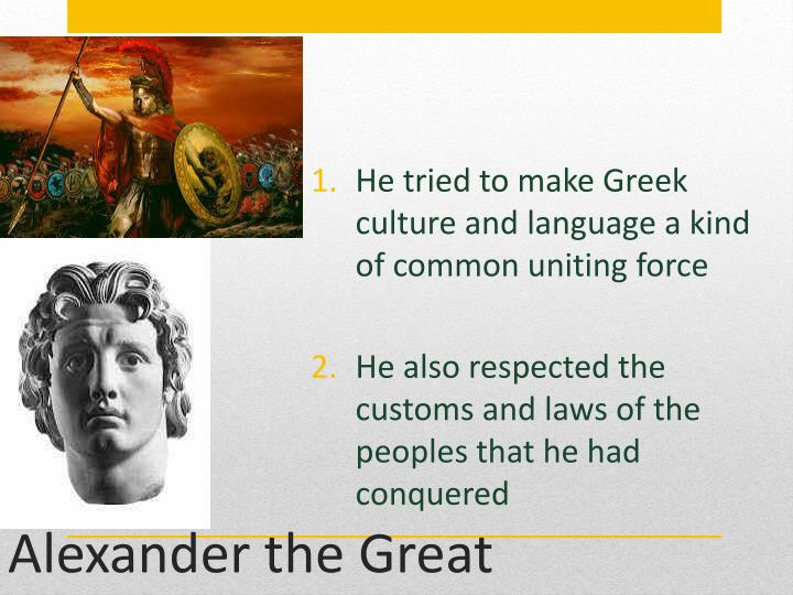 He tried to make Greek culture and language a kind of common uniting force