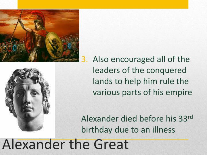 Also encouraged all of the leaders of the conquered lands to help him rule the various parts of his empire