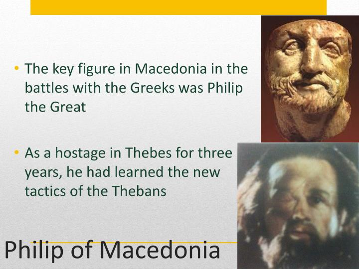 The key figure in Macedonia in the battles with the Greeks was Philip the Great