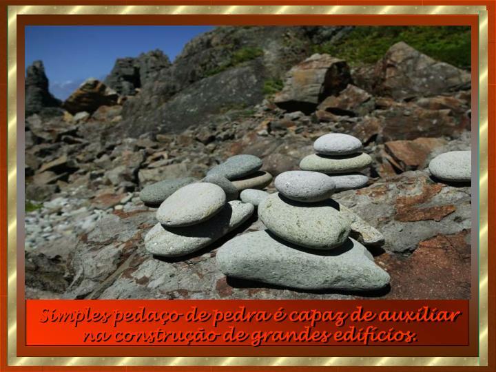 Simples pedaço de pedra é capaz de auxiliar na construção de grandes edifícios.