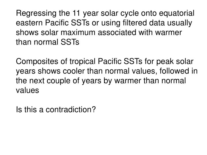 Regressing the 11 year solar cycle onto equatorial eastern Pacific SSTs or using filtered data usually shows solar maximum associated with warmer than normal SSTs