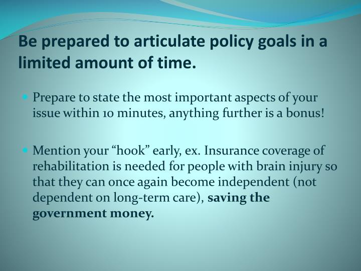 Be prepared to articulate policy goals in a limited amount of time.