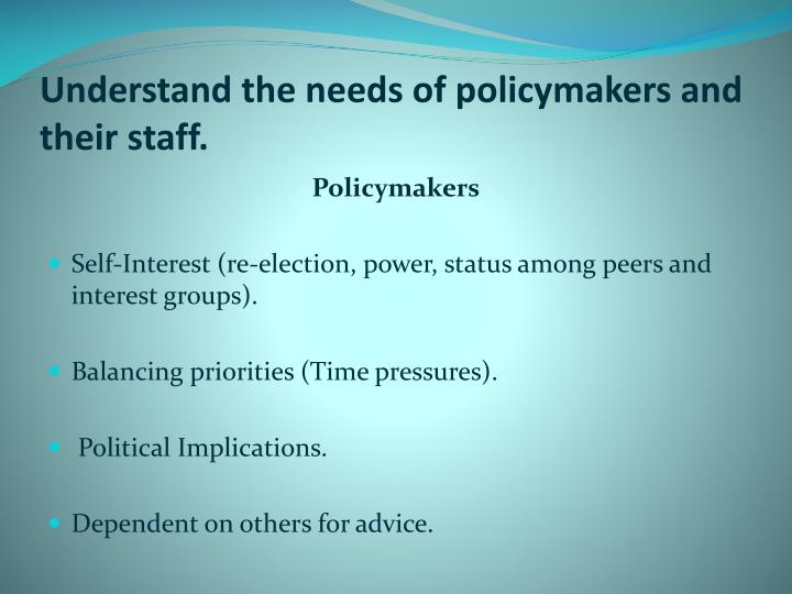 Understand the needs of policymakers and their staff.