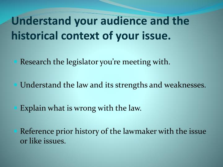 Understand your audience and the historical context of your issue.
