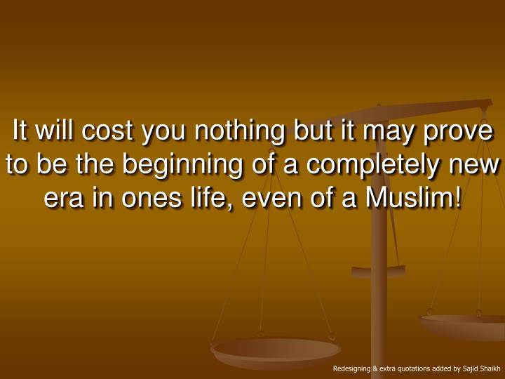 It will cost you nothing but it may prove to be the beginning of a completely new era in ones life, even of a Muslim!