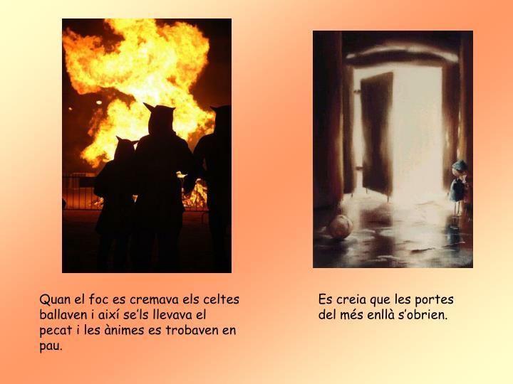 Quan el foc es cremava els celtes ballaven i així se'ls llevava el pecat i les ànimes es trobaven en pau.