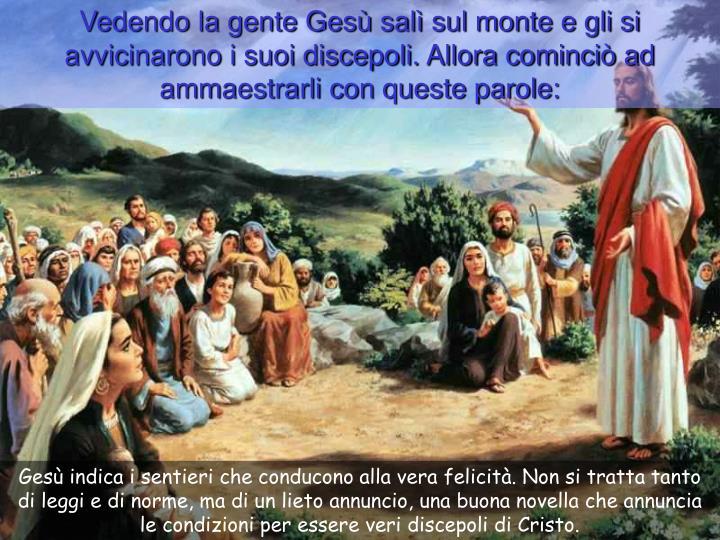 Vedendo la gente Gesù salì sul monte e gli si avvicinarono i suoi discepoli. Allora cominciò ad ammaestrarli con queste parole: