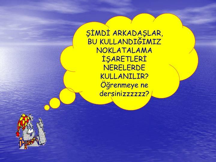 ŞİMDİ ARKADAŞLAR,