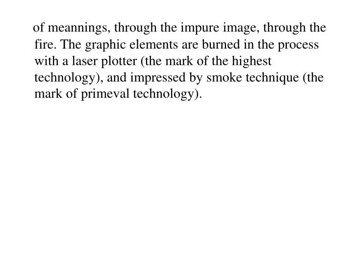 of meannings, through the impure image, through the fire. The graphic elements are burned in the process with a laser plotter (the mark of the highest technology), and impressed by smoke technique (the mark of primeval technology).