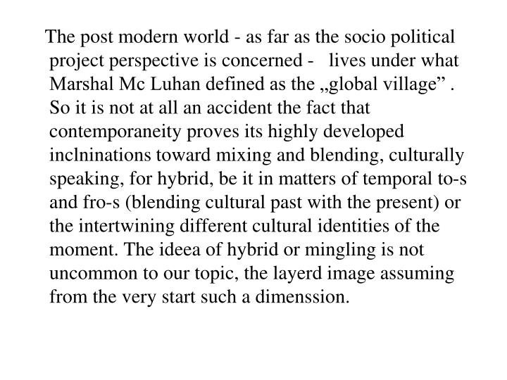 "The post modern world - as far as the socio political project perspective is concerned -   lives under what Marshal Mc Luhan defined as the ""global village"" . So it is not at all an accident the fact that contemporaneity proves its highly developed inclninations toward mixing and blending, culturally speaking, for hybrid, be it in matters of temporal to-s and fro-s (blending cultural past with the present) or the intertwining different cultural identities of the moment. The ideea of hybrid or mingling is not uncommon to our topic, the layerd image assuming from the very start such a dimenssion."