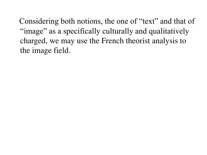 "Considering both notions, the one of ""text"" and that of ""image"" as a specifically culturally and qualitatively charged, we may use the French theorist analysis to the image field."