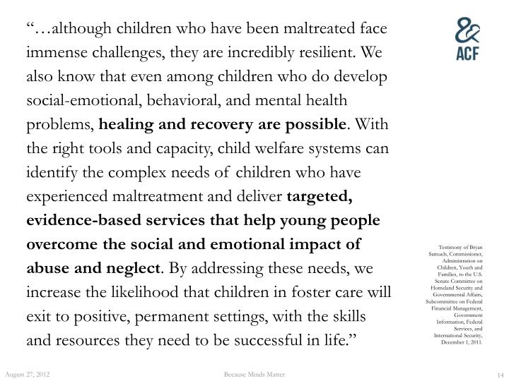 """…although children who have been maltreated face immense challenges, they are incredibly resilient. We also know that even among children who do develop social-emotional, behavioral, and mental health problems,"