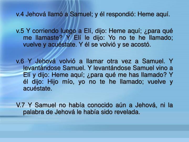 v.4 Jehov llam a Samuel; y l respondi: Heme aqu.