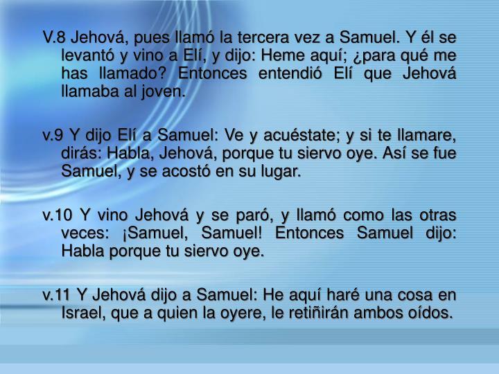 V.8 Jehov, pues llam la tercera vez a Samuel. Y l se levant y vino a El, y dijo: Heme aqu; para qu me has llamado? Entonces entendi El que Jehov llamaba al joven.