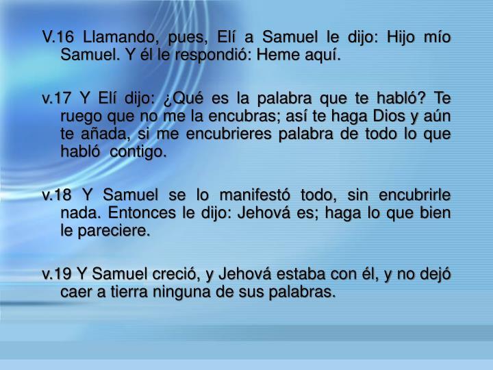 V.16 Llamando, pues, El a Samuel le dijo: Hijo mo Samuel. Y l le respondi: Heme aqu.