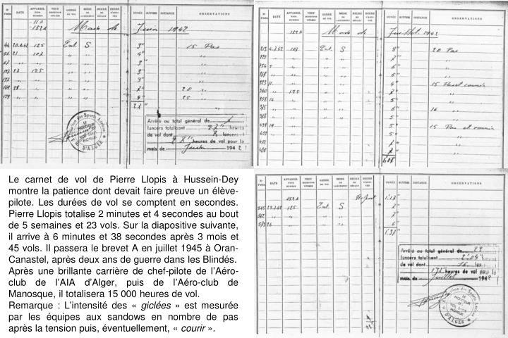 Le carnet de vol de Pierre Llopis  Hussein-Dey montre la patience dont devait faire preuve un lve-pilote. Les dures de vol se comptent en secondes. Pierre Llopis totalise 2 minutes et 4 secondes au bout de 5 semaines et 23 vols. Sur la diapositive suivante, il arrive  6 minutes et 38 secondes aprs 3 mois et 45 vols. Il passera le brevet A en juillet 1945  Oran-Canastel, aprs deux ans de guerre dans les Blinds.