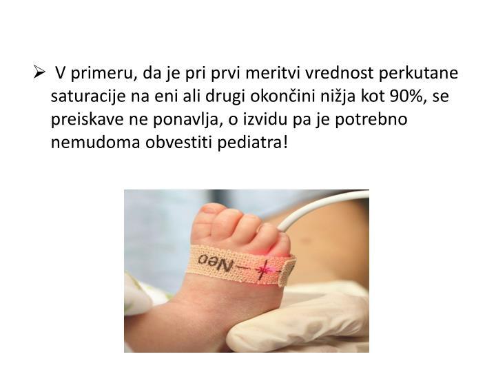 V primeru, da je pri prvi meritvi vrednost perkutane saturacije na eni ali drugi okončini nižja kot 90%, se preiskave ne ponavlja, o izvidu pa je potrebno nemudoma obvestiti pediatra!