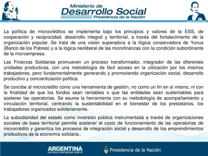 La política de microcréditos se implementa bajo los principios y valores de la ESS, de cooperación y reciprocidad, desarrollo integral y territorial, a través del fortalecimiento de la organización popular. Se trata de una visión superadora a la lógica conservadora de