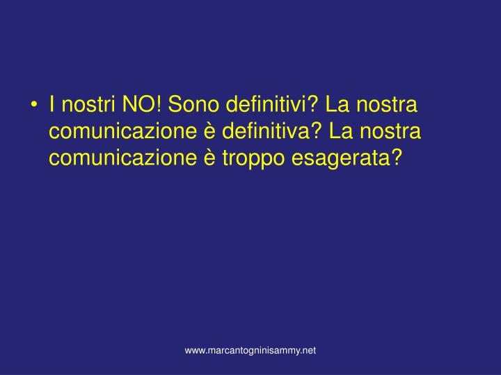 I nostri NO! Sono definitivi? La nostra comunicazione è definitiva? La nostra comunicazione è troppo esagerata?