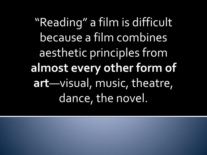 """Reading"" a film is difficult because a film combines aesthetic principles from"